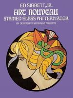 Art Nouveau Stained Glass Pattern Book : 104 Designs for Workable Projects - Ed Sibbett