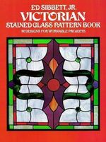 Victorian Stained Glass Pattern Book : 96 Designs for Workable Projects - Ed, JR. Sibbett