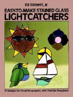 Easy-To-Make Stained Glass Lightcatchers - Ed, JR. Sibbett