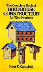 The Complete Book of Bird House Construction for Woodworkers : Dover Woodworking - Scott D. Campbell