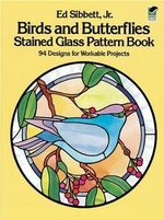 Birds and Butterflies Stained Glass Pattern Book : 94 Designs - Ed Sibbett, Jr.