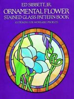 Ornamental Flower Stained Glass Pattern Book : Dover Stained Glass Instruction - Ed Sibbett, Jr.