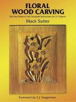 Floral Woodcarving : Full-Size Patterns and Complete Instructions for 21 Projects - Mack Sutter