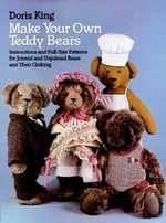 Make Your Own Teddy Bears : Instructions and Full-Size Patterns for Jointed and Unjointed Bears and Their Clothing - Doris King