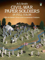 Civil War Paper Soldiers in Full Color : 100 Authentic Union and Confederate Soldiers - A. G. Smith