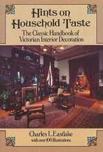 Hints on Household Taste : The Classic Handbook of Victorian Interior Decoration - Sir Charles Lock Eastlake
