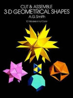 Cut and Assemble 3-D Geometrical Shapes : 10 Models in Full Colour - A. G. Smith
