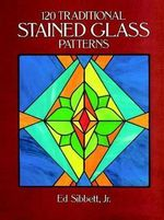 120 Traditional Stained Glass Patterns : Dover Stained Glass Instruction - Ed Sibbett, Jr.