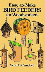 Easy to Make Bird Feeders for Woodworkers : Dover Woodworking - Scott D. Campbell