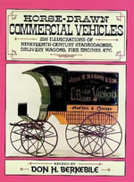 Horse Drawn Commercial Vehicles : 255 Illustrations of Nineteenth-Century Stagecoaches, Delivery Wagons, Fire Engines, Etc.