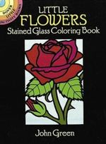 Little Flowers Stained Glass Coloring Book : Dover Stained Glass Coloring Book - John Green