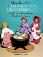 Make Your Own Old-Fashioned Cloth Doll and Her Wardrobe : With Full-Size Patterns - Claire Bryant