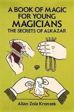 A Book of Magic for Young Magicians : The Secrets of Alkazar - Allan Zola Kronzek