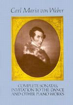 Complete Sonatas, Invitation to the Dance and Other Piano Works : Dover Piano and Keyboard Editions - Carl Maria Von Weber