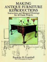 Making Antique Furniture Reproductions : Instructions and Measured Drawings for 40 Classic Projects - Franklin H. Gottshall