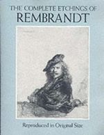 The Complete Etchings of Rembrandt : Reproduced in Original Size - Rembrandt