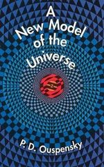 A New Model of the Universe : Principles of the Psychological Method in Its Application to Problems of Science, Religion, and Art - P.D. Ouspensky
