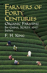 Farmers of Forty Centuries : Organic Farming in China, Korea, and Japan - F. H. King