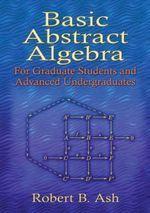 Basic Abstract Algebra : For Graduate Students and Advanced Undergraduates - Robert B. Ash
