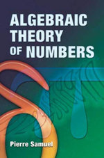 Algebraic Theory of Numbers : Translated from the French by Allan J. Silberger - Pierre Samuel