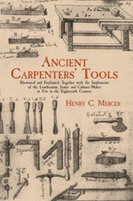 Ancient Carpenters' Tools : Illustrated and Explained, Together with the Implements of the Lumberman, Joiner and Cabinet-Maker i - Henry C. Mercer