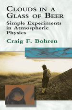 Clouds in a Glass of Beer : Simple Experiments in Atmospheric Physics - Craig F. Bohren