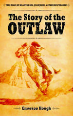 The Story of the Outlaw : True Tales of Billy the Kid, Jesse James, and Other Desperadoes - Emerson Hough