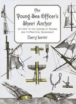 The Young Sea Officer's Sheet Anchor : Or a Key to the Leading of Rigging and to Practical Seamanship - Darcy Lever