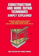 Construction and Home Repair Techniques Simply Explained : Woodworking, Scaffolding, Leveling and Grading, Concrete, Masonry, Flooring and Roofing, Exterior and Interior Finishing, Plastering, Stuccoing, Tiling, Etc. - Naval Education and Training Command