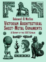 Victorian Architectural Sheet-Metal Ornaments : A Reprint of the 1887 Catalog - Bakewell & Mullins