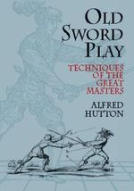 Old Sword Play : Techniques of the Great Masters - Alfred Hutton