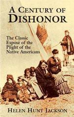 A Century of Dishonor : The Classic Expose of the Plight of the Native Americans - Helen Hunt Jackson