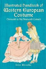 Illustrated Handbook of Western European Costume : Thirteenth to Mid-Nineteenth Century - Iris Brooke