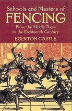 Schools and Masters of Fencing : From the Middle Ages to the Eighteenth Century - Egerton Castle