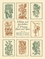 Folklore and Symbolism of Flowers, Plants and Trees : With over 200 Rare and Unusual Floral Designs and Illustrations - Ernst Lehner