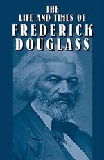 The Life and Times of Frederick Douglass : His Early Life as a Slave, His Escape from Bondage, and His Complete History - Frederick Douglass