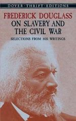 Frederick Douglass on Slavery and the Civil War : Selections from His Writings - Frederick Douglass