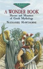 A Wonder Book : Heroes and Monsters of Greek Mythology - Nathaniel Hawthorne