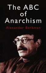 The ABC of Anarchism : Anarchist Voices from the American Past - Alexander Berkman