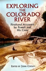 Exploring the Colorado River : Firsthand Accounts by Powell and His Crew - John Wesley Powell