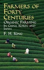 Farmers of Forty Centuries : Organic Farming in China, Korea, and Japan :  Organic Farming in China, Korea, and Japan - F H King