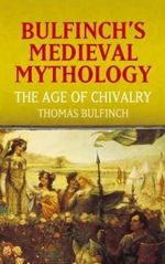 Bulfinch's Medieval Mythology : The Age of Chivalry - Thomas Bulfinch