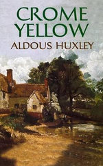 Crome Yellow : Aldous Huxley's Classic Writings on Psychedelics a... - Aldous Huxley