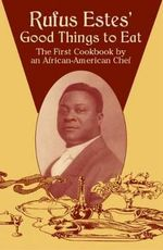 Rufus Estes' Good Things to Eat : The First Cookbook by an African-American Chef - Rufus Estes
