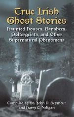 True Irish Ghost Stories : Haunted Houses, Banshees, Poltergeists and Other Supernatural Phenomena
