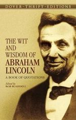 The Wit and Wisdom of Abraham Lincoln : A Book of Quotations - Abraham Lincoln