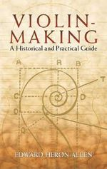 Violin-Making : A Historical and Practical Guide - Edward Heron-Allen