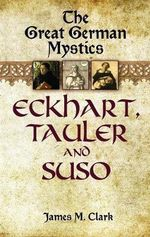 The Great German Mystics : Eckhart, Tauler and Suso - James Midgley Clark
