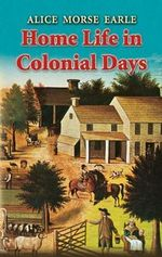 Home Life in Colonial Days : Dover Books on Americana - Alice Earle