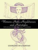 Women's Hats, Headdresses and Hairstyles : With 453 Illustrations, Medieval to Modern - Georgine De Courtais